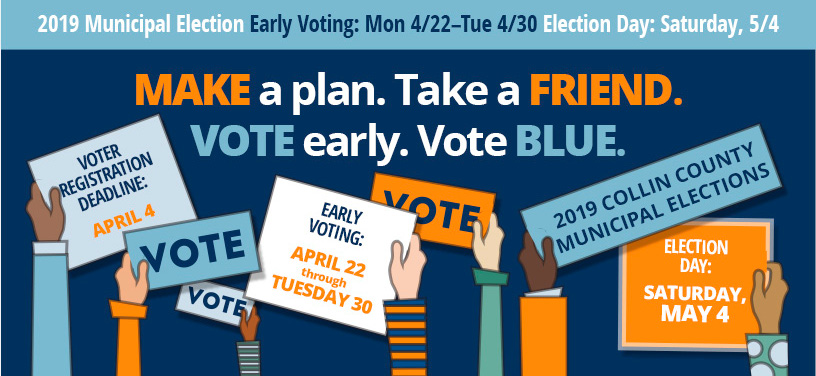 MAKE a plan. Take a FRIEND. VOTE early. Vote BLUE. 2019 Municipal Election Early Voting: Mon 4/22-Tue4/30 Election Day: Saturday, 5/4